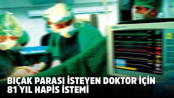 'Bıçak parası' isteyen doktor için 81 yıla kadar hapis istemi
